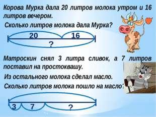 Корова Мурка дала 20 литров молока утром и 16 литров вечером. Сколько литров