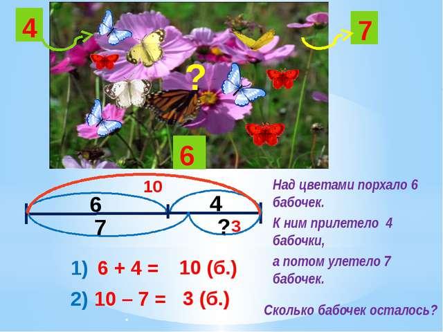 6 4 7 6 4 7 ? ? 1) 6 + 4 = 10 (б.) 10 2) 10 – 7 = 3 (б.) 3 Над цветами порхал...
