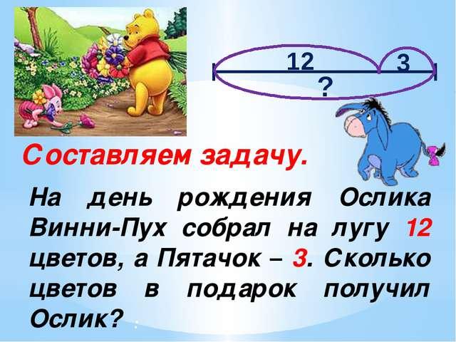 Составляем задачу. На день рождения Ослика Винни-Пух собрал на лугу 12 цветов...