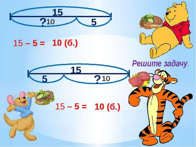 15 5 ? 15 5 ? Решите задачу. 15 – 5 = 10 (б.) 15 – 5 = 10 (б.) 10 10