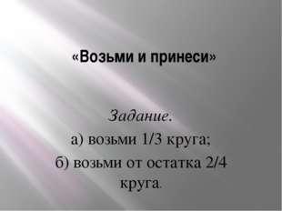 «Возьми и принеси» Задание. а) возьми 1/3 круга; б) возьми от остатка 2/4 кр