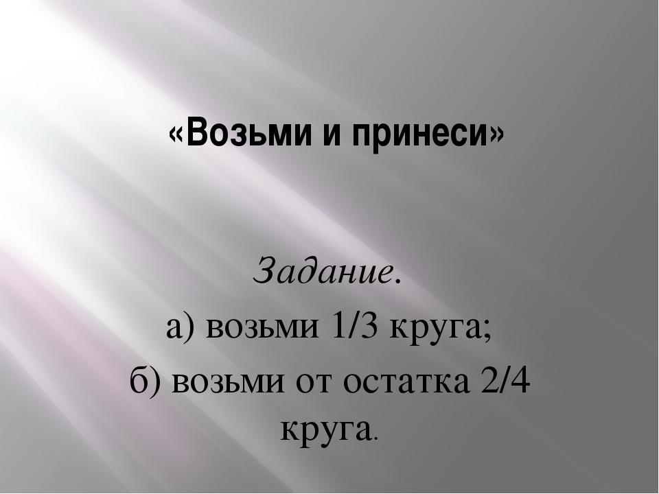 «Возьми и принеси» Задание. а) возьми 1/3 круга; б) возьми от остатка 2/4 кр...