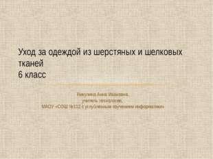 Уход за одеждой из шерстяных и шелковых тканей 6 класс Никулина Анна Ивановна