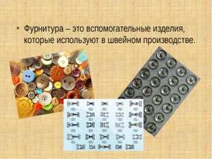 Фурнитура – это вспомогательные изделия, которые используют в швейном произво