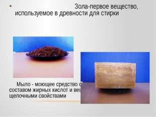 Зола-первое вещество, используемое в древности для стирки Мыло - моющее сред
