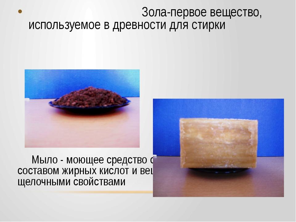 Зола-первое вещество, используемое в древности для стирки Мыло - моющее сред...