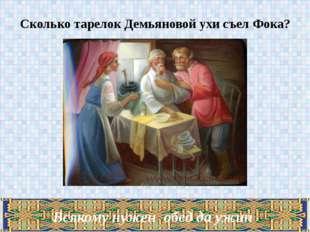 Сколько тарелок Демьяновой ухи съел Фока? Всякому нужен обед да ужин