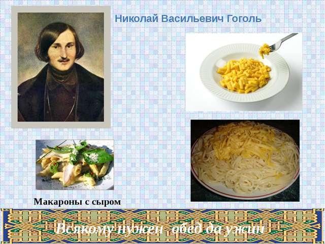 Николай Васильевич Гоголь Макароны с сыром Всякому нужен обед да ужин