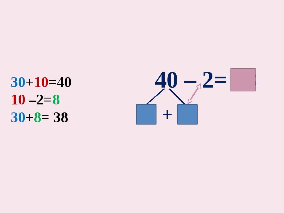 30+10=40 10 –2=8 30+8= 38 40 – 2= 38 30 + 10