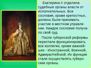 Екатерина II отделила судебные органы власти от исполнительных. Все сословия