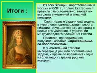 Итоги : Из всех женщин, царствовавших в России в XVIII в., только Екатерина I