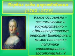 Первые годы царствования (1762 -1773) Какие социально –экономические и госуда