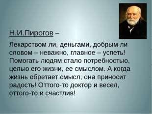 Н.И.Пирогов – Лекарством ли, деньгами, добрым ли словом – неважно, главное –