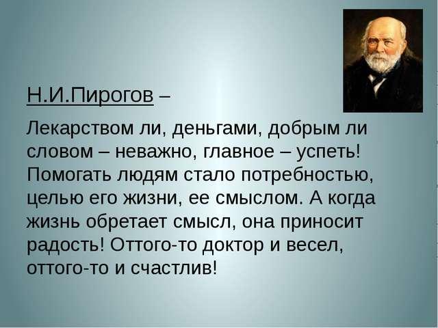 Н.И.Пирогов – Лекарством ли, деньгами, добрым ли словом – неважно, главное –...