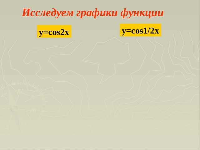 Исследуем графики функции y=cos2x y=cos1/2x