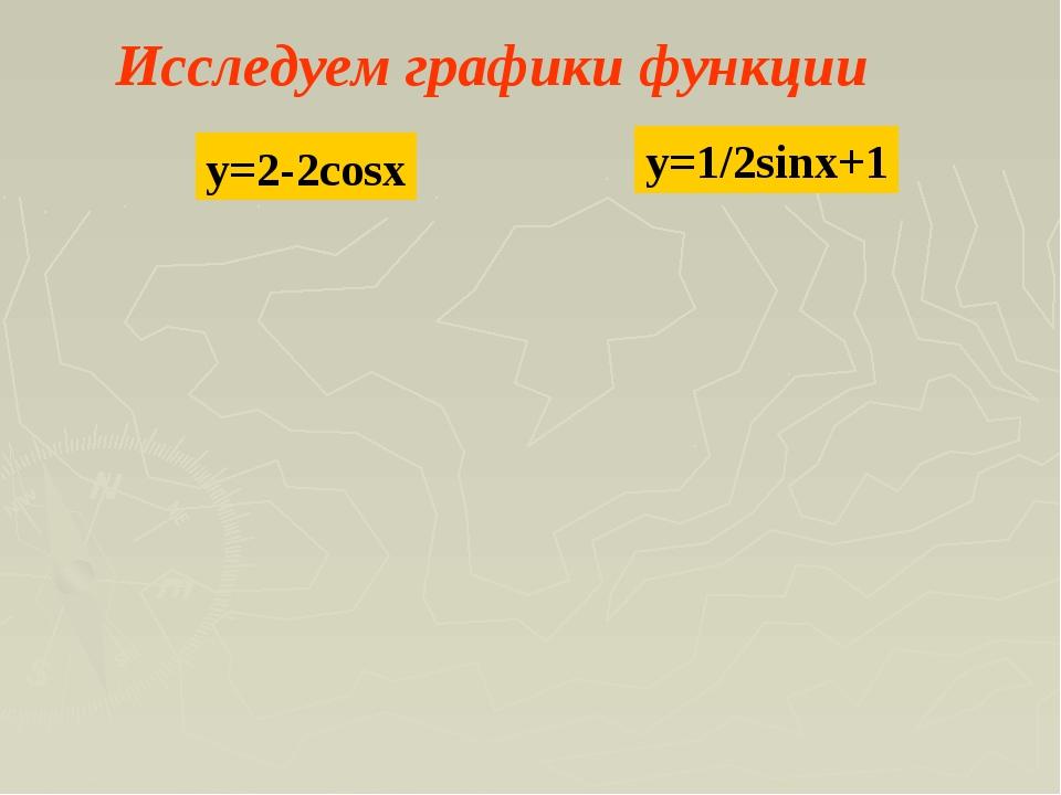 Исследуем графики функции y=2-2cosx y=1/2sinx+1