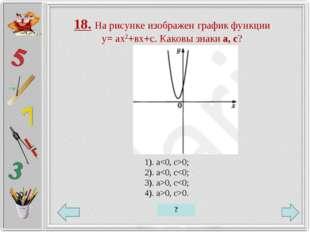 18. На рисунке изображен график функции у= ах2+вх+с. Каковы знаки а, с? 1). a