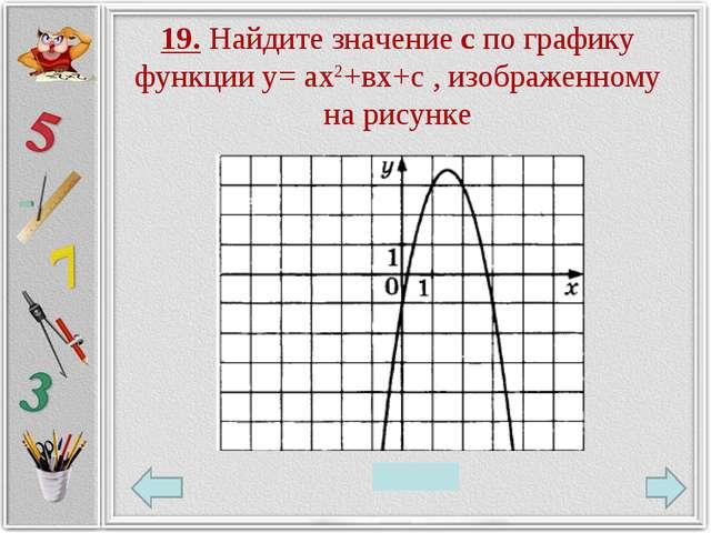 19. Найдите значение с по графику функции у= ах2+вх+с , изображенному на рису...