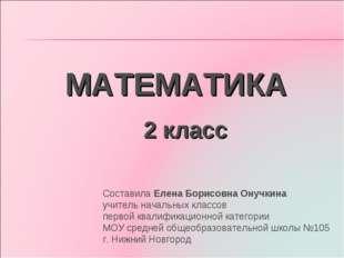 МАТЕМАТИКА 2 класс Составила Елена Борисовна Онучкина учитель начальных класс