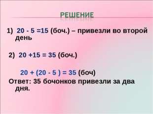 1) 20 - 5 =15 (боч.) – привезли во второй день 2) 20 +15 = 35 (боч.) 20 + (20