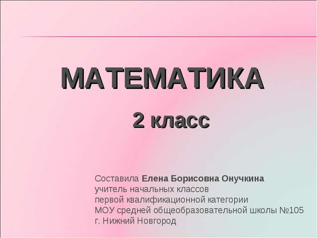 МАТЕМАТИКА 2 класс Составила Елена Борисовна Онучкина учитель начальных класс...