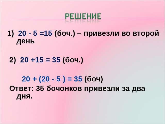 1) 20 - 5 =15 (боч.) – привезли во второй день 2) 20 +15 = 35 (боч.) 20 + (20...