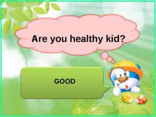 Are you healthy kid? GOOD