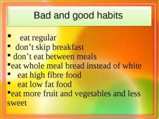 Bad and good habits eat regular  don't skip breakfast don't eat between mea