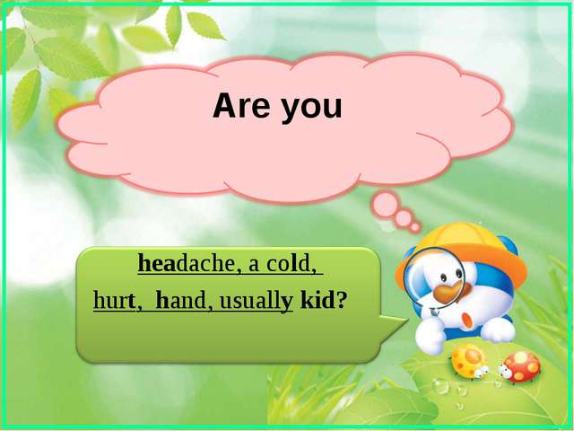 Are you headache, a cold, hurt, hand, usually kid?