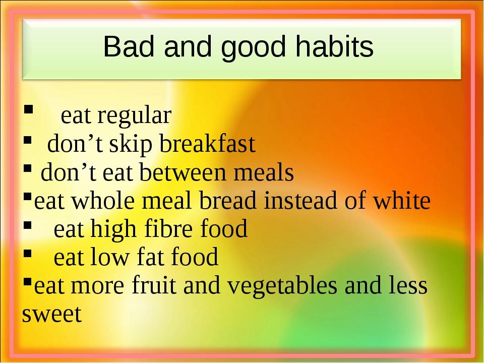 Bad and good habits eat regular  don't skip breakfast don't eat between mea...