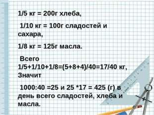 1/5 кг = 200г хлеба, 1/10 кг = 100г сладостей и сахара, 1/8 кг = 125г масла.