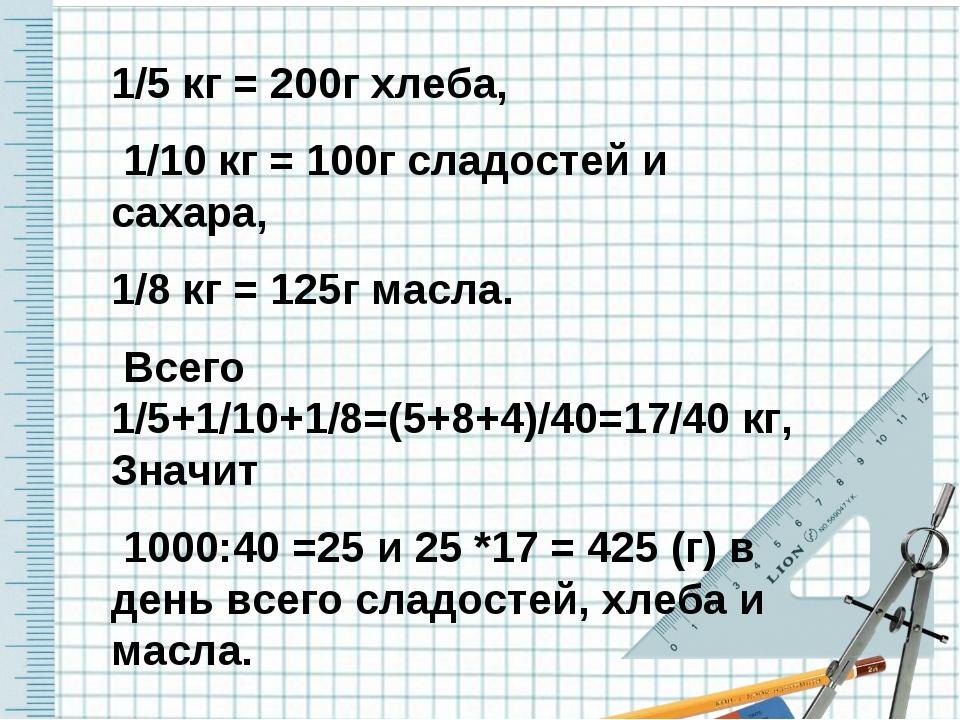 1/5 кг = 200г хлеба, 1/10 кг = 100г сладостей и сахара, 1/8 кг = 125г масла....