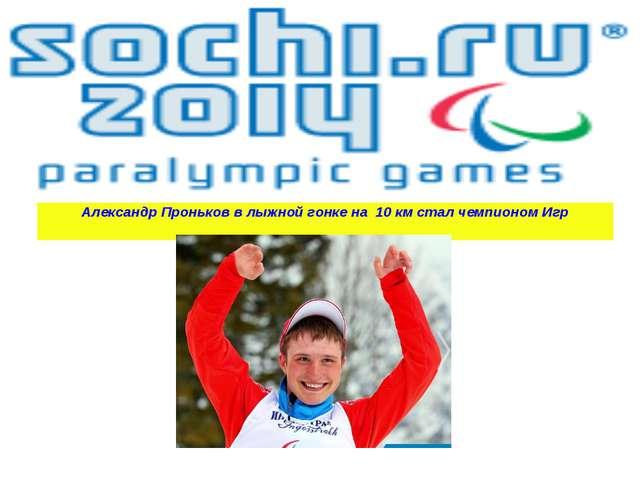 Александр Проньков в лыжной гонке на 10 км стал чемпионом Игр