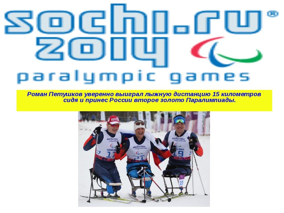 Роман Петушков уверенно выиграл лыжную дистанцию 15 километров сидя и принес...