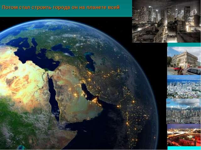 Потом стал строить города он на планете всей