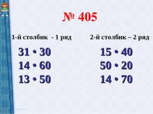 № 405 1-й столбик - 1 ряд 2-й столбик – 2 ряд 31 • 30 15 • 40 14 • 60 50 • 20