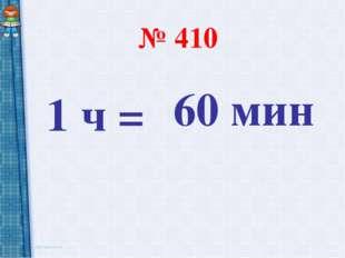 № 410 1 ч = 60 мин
