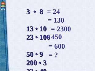 3 • 8 13 • 10 23 • 100 50 • 9 200 • 3 23 • 40 = 24 = 130 = 2300 = 450 = 600 = ?