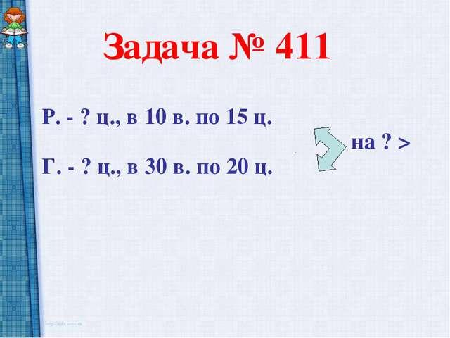 Задача № 411 Р. - ? ц., в 10 в. по 15 ц. на ? > Г. - ? ц., в 30 в. по 20 ц.