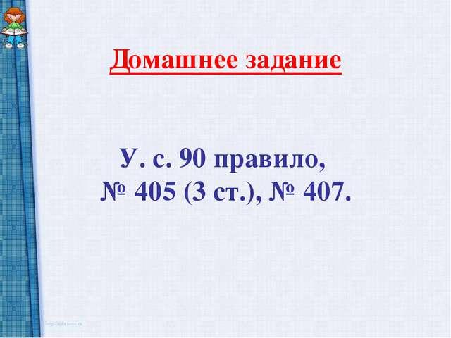Домашнее задание У. с. 90 правило, № 405 (3 ст.), № 407.