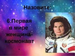 Назовите: 6.Первая в мире женщина-космонавт.