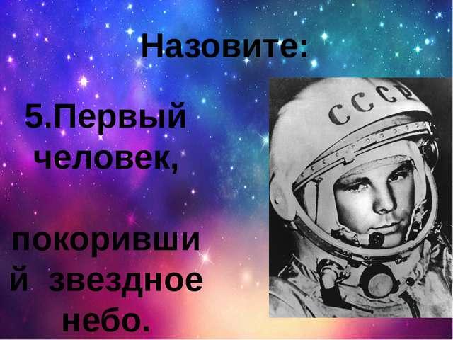5.Первый человек, покоривший звездное небо. Назовите: