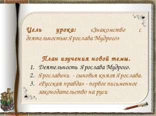 Цель урока: «Знакомство с деятельностью Ярослава Мудрого» План изучения новой