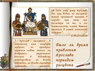 """""""В 1054 году умер Ярослав. Он, как видно, не заслужил такой приятной памяти в"""