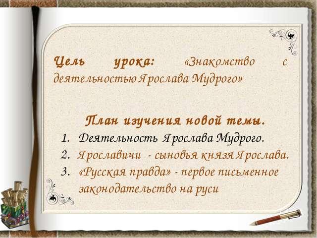 Цель урока: «Знакомство с деятельностью Ярослава Мудрого» План изучения новой...