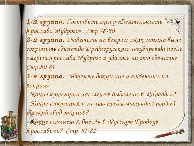 1-я группа. Составить схему «Деятельность Ярослава Мудрого» . Стр.78-80 2-я г...
