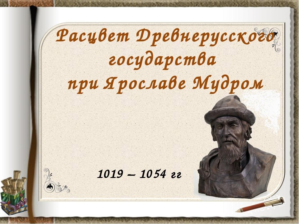 Расцвет Древнерусского государства при Ярославе Мудром 1019 – 1054 гг