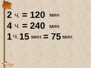 2 = 120 4 = 240 1 15 = 75 мин. мин. мин. Ч. Ч. Ч.. мин.