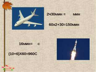 (10+6)Х60=960С 16мин= с 2ч30мин = мин 60х2+30=150мин
