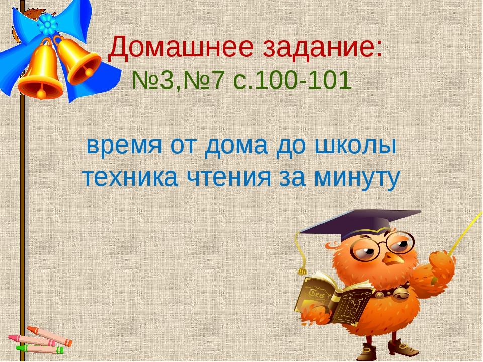 Домашнее задание: №3,№7 с.100-101 время от дома до школы техника чтения за м...